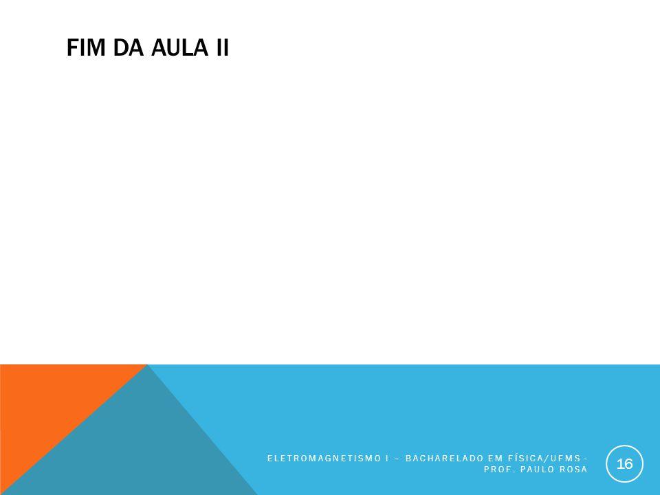 Fim da Aula II Eletromagnetismo I – Bacharelado em Física/UFMS - Prof. Paulo Rosa