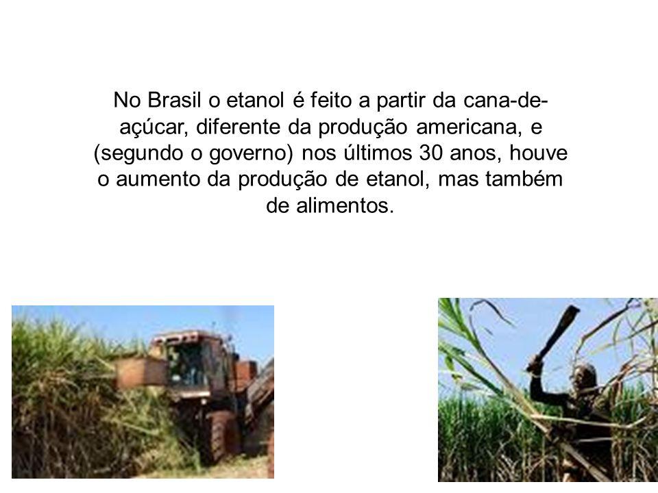 No Brasil o etanol é feito a partir da cana-de-açúcar, diferente da produção americana, e (segundo o governo) nos últimos 30 anos, houve o aumento da produção de etanol, mas também de alimentos.