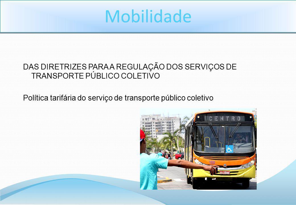 Mobilidade DAS DIRETRIZES PARA A REGULAÇÃO DOS SERVIÇOS DE TRANSPORTE PÚBLICO COLETIVO Política tarifária do serviço de transporte público coletivo.