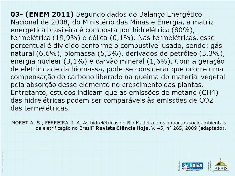 03- (ENEM 2011) Segundo dados do Balanço Energético Nacional de 2008, do Ministério das Minas e Energia, a matriz energética brasileira é composta por hidrelétrica (80%), termelétrica (19,9%) e eólica (0,1%). Nas termelétricas, esse percentual é dividido conforme o combustível usado, sendo: gás natural (6,6%), biomassa (5,3%), derivados de petróleo (3,3%), energia nuclear (3,1%) e carvão mineral (1,6%). Com a geração de eletricidade da biomassa, pode-se considerar que ocorre uma compensação do carbono liberado na queima do material vegetal pela absorção desse elemento no crescimento das plantas. Entretanto, estudos indicam que as emissões de metano (CH4) das hidrelétricas podem ser comparáveis às emissões de CO2 das termelétricas.
