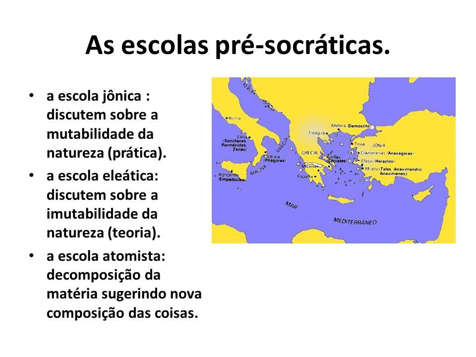 As escolas pré-socráticas.