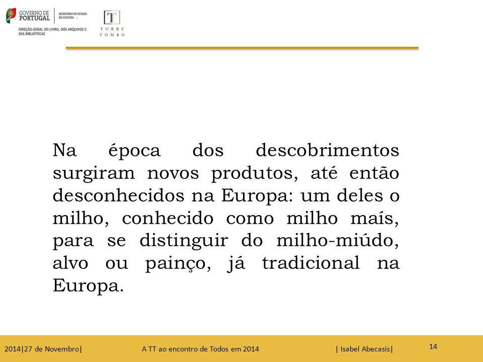 Na época dos descobrimentos surgiram novos produtos, até então desconhecidos na Europa: um deles o milho, conhecido como milho maís, para se distinguir do milho-miúdo, alvo ou painço, já tradicional na Europa.