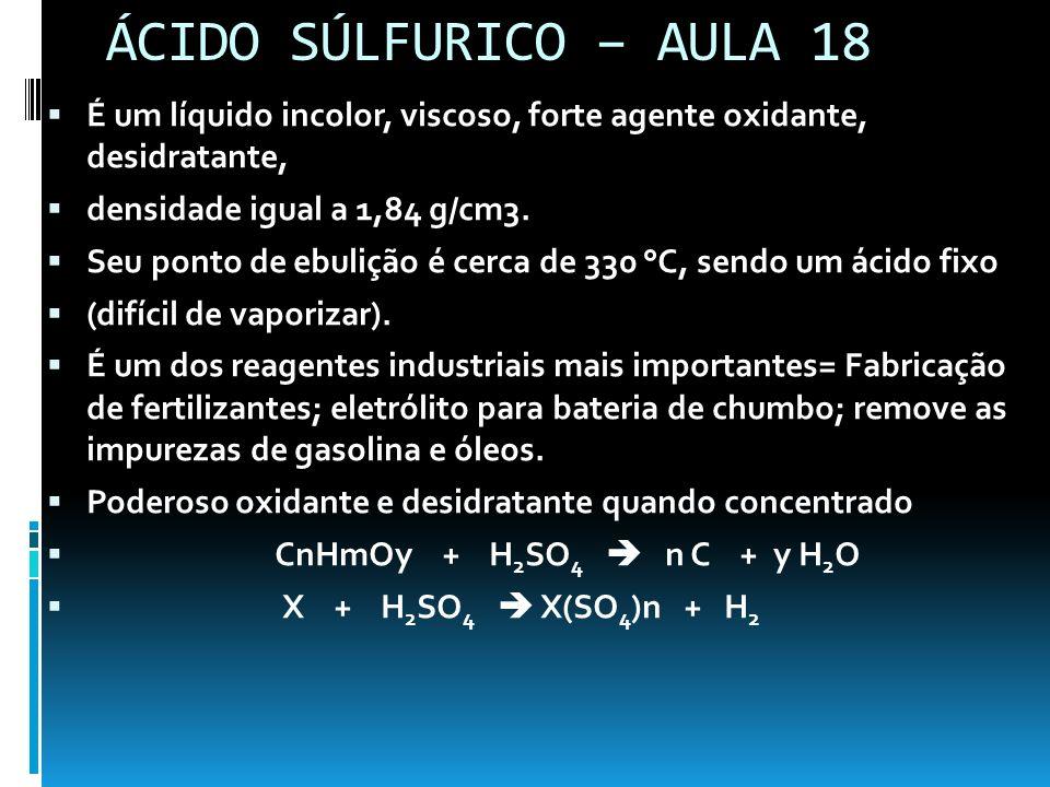 ÁCIDO SÚLFURICO – AULA 18 É um líquido incolor, viscoso, forte agente oxidante, desidratante, densidade igual a 1,84 g/cm3.