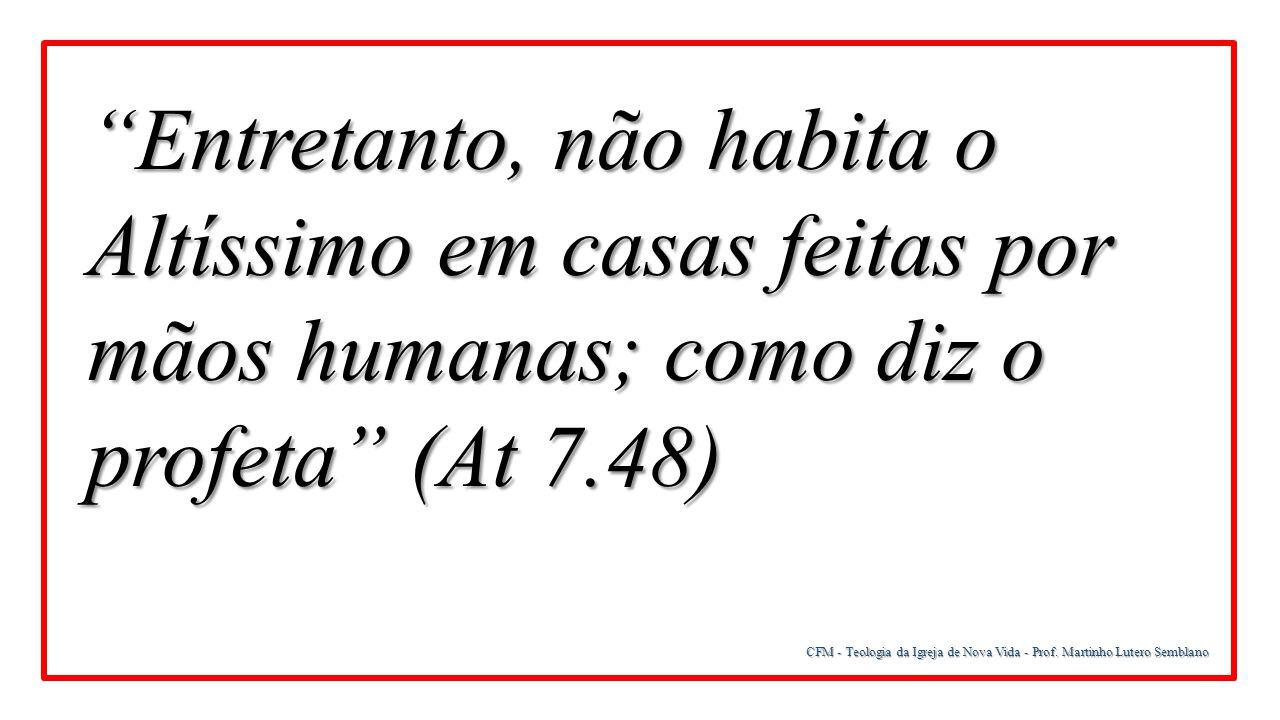 Entretanto, não habita o Altíssimo em casas feitas por mãos humanas; como diz o profeta (At 7.48)