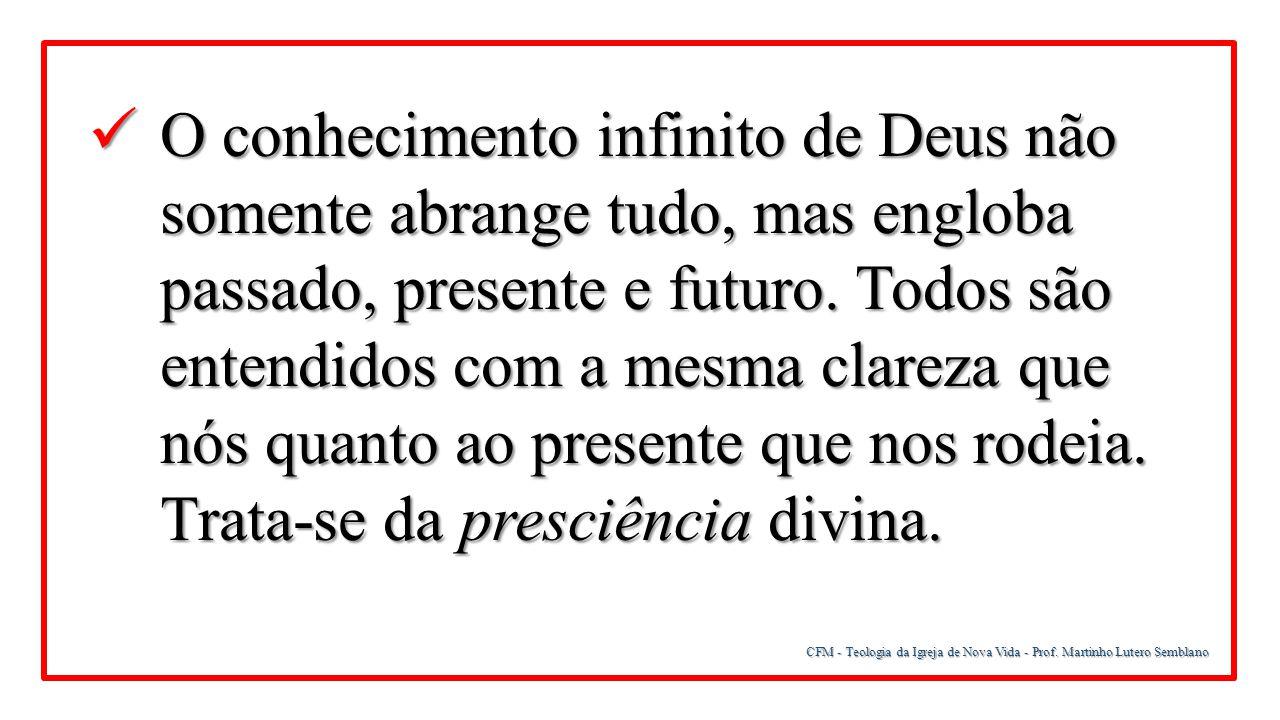 O conhecimento infinito de Deus não somente abrange tudo, mas engloba passado, presente e futuro. Todos são entendidos com a mesma clareza que nós quanto ao presente que nos rodeia. Trata-se da presciência divina.
