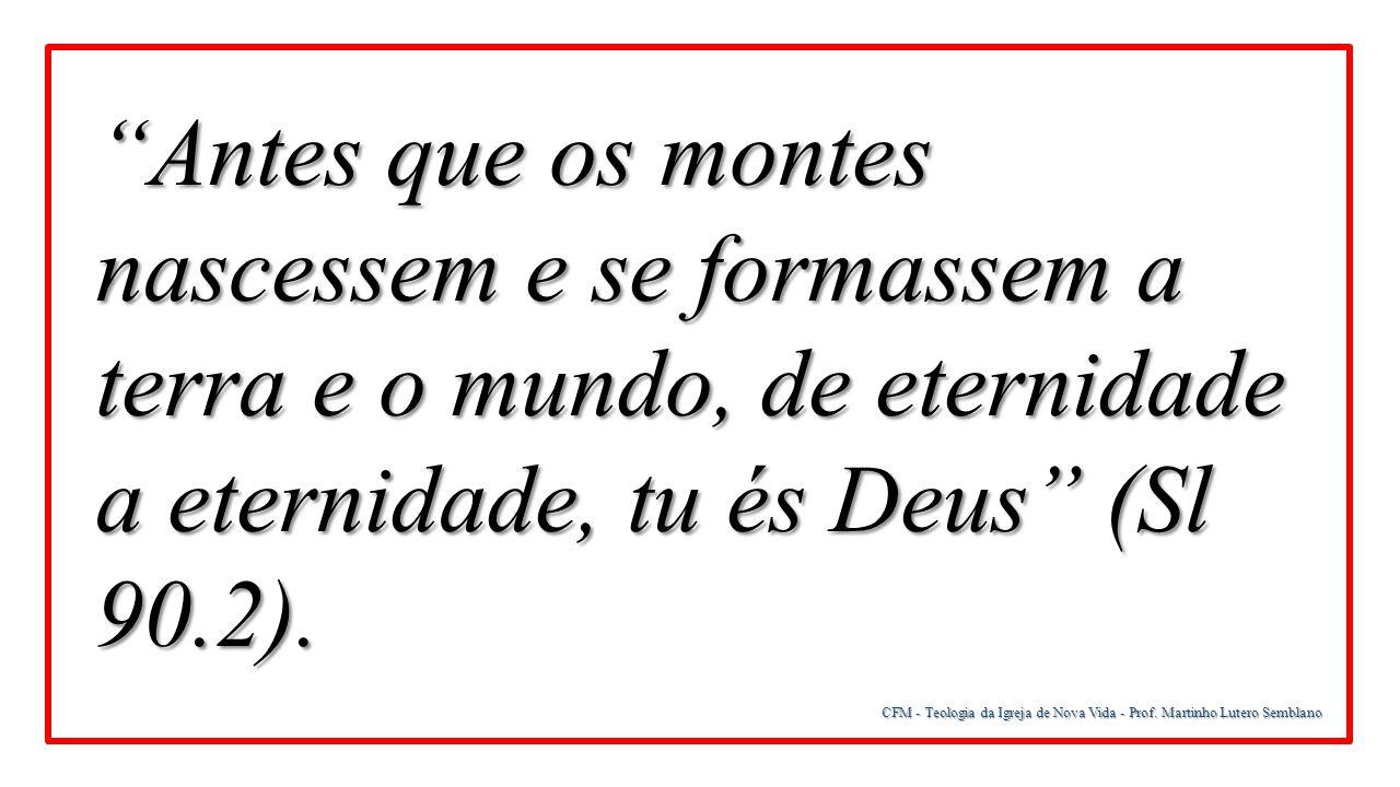 Antes que os montes nascessem e se formassem a terra e o mundo, de eternidade a eternidade, tu és Deus (Sl 90.2).
