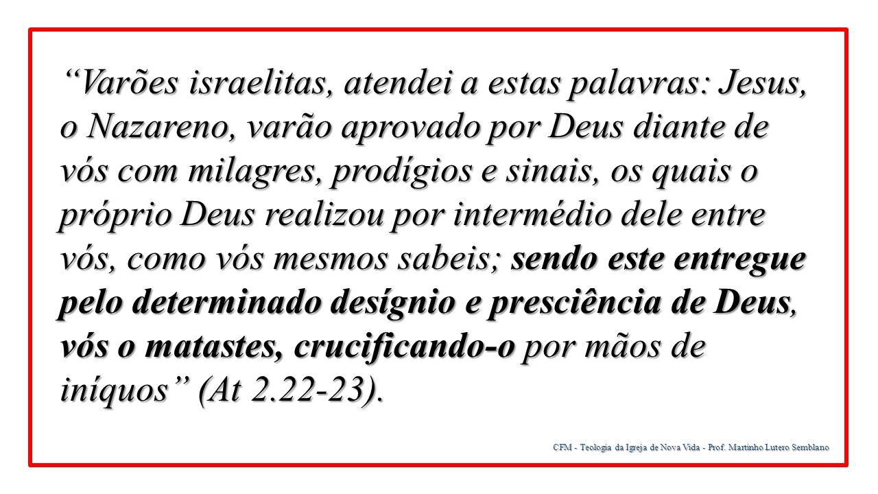 Varões israelitas, atendei a estas palavras: Jesus, o Nazareno, varão aprovado por Deus diante de vós com milagres, prodígios e sinais, os quais o próprio Deus realizou por intermédio dele entre vós, como vós mesmos sabeis; sendo este entregue pelo determinado desígnio e presciência de Deus, vós o matastes, crucificando-o por mãos de iníquos (At 2.22-23).