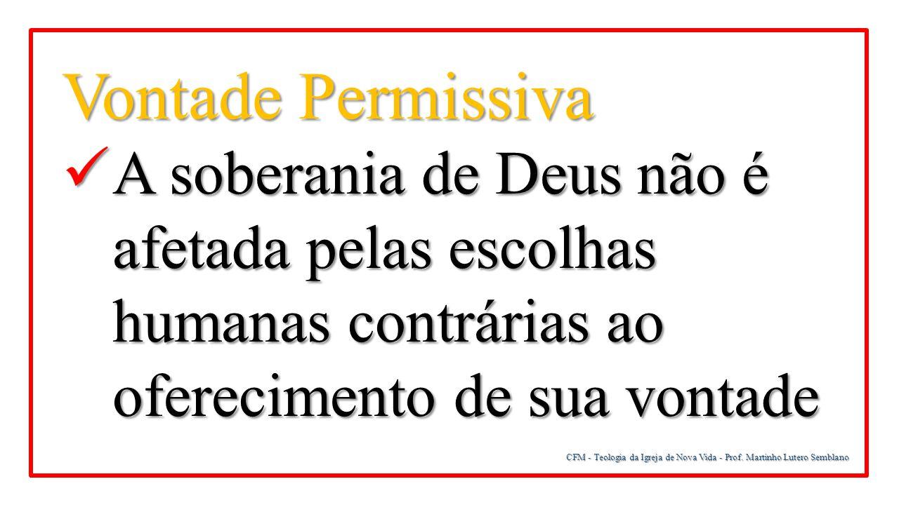 Vontade Permissiva A soberania de Deus não é afetada pelas escolhas humanas contrárias ao oferecimento de sua vontade.