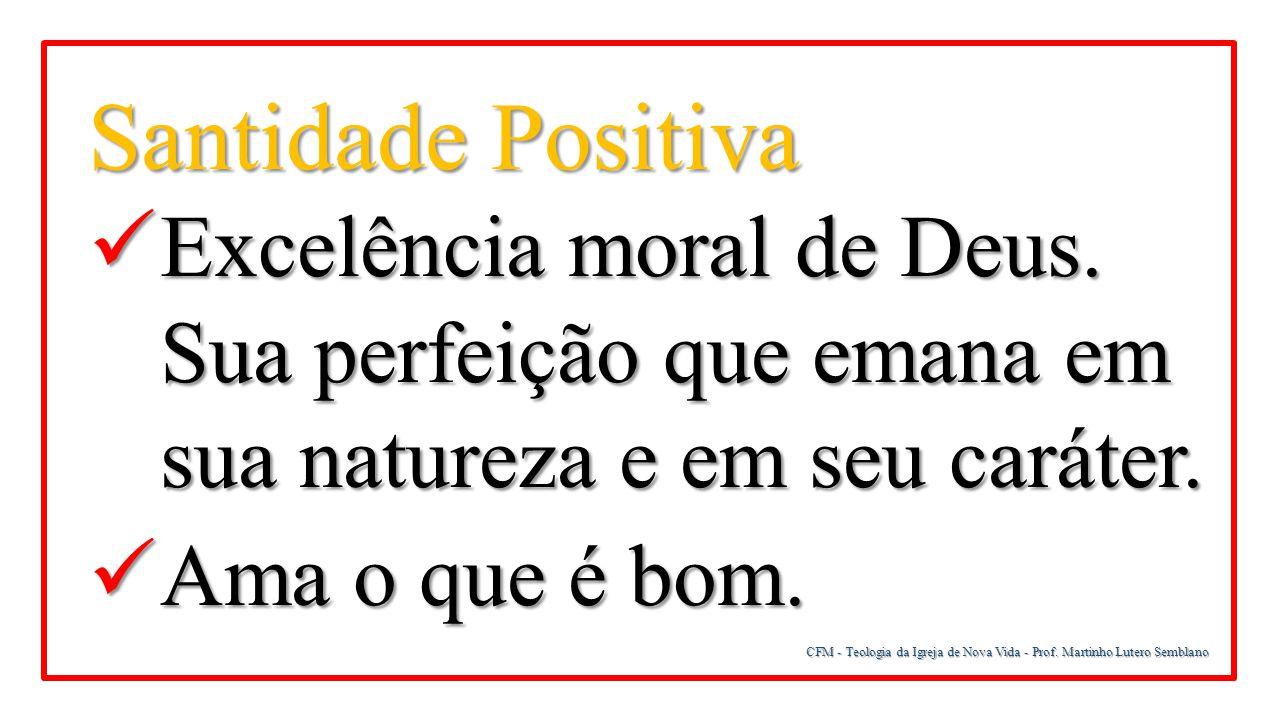 Santidade Positiva Excelência moral de Deus. Sua perfeição que emana em sua natureza e em seu caráter.