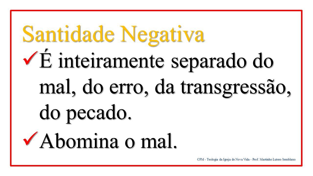 Santidade Negativa É inteiramente separado do mal, do erro, da transgressão, do pecado. Abomina o mal.