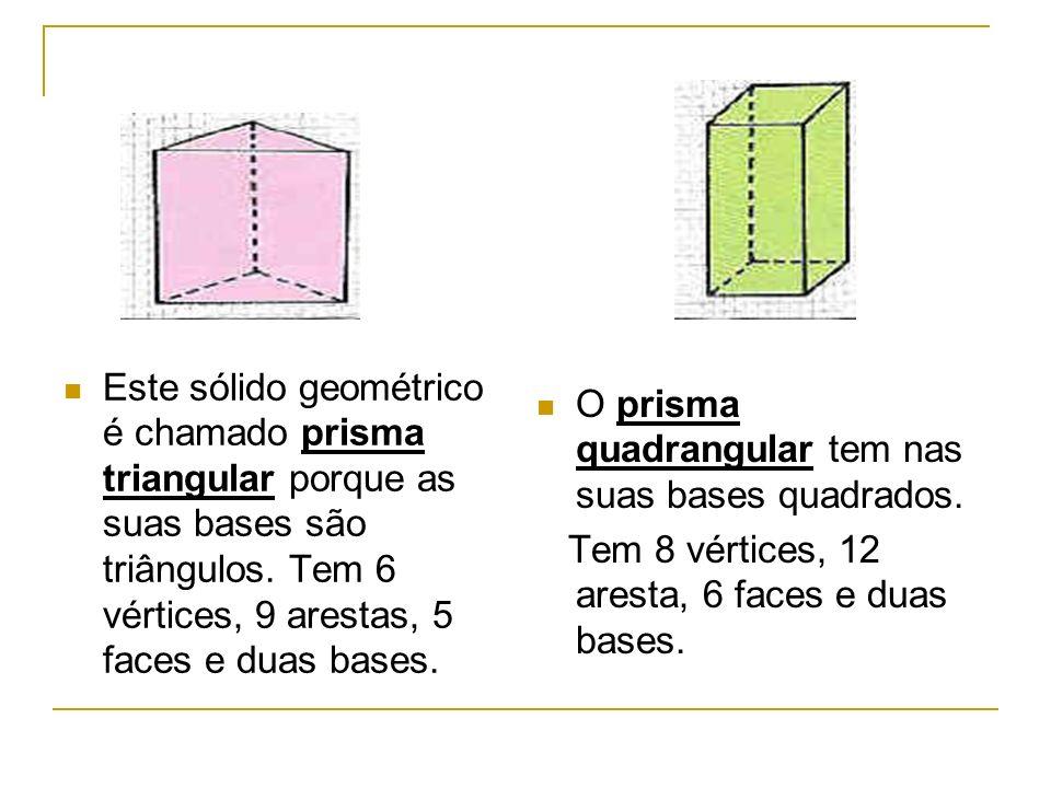 Este sólido geométrico é chamado prisma triangular porque as suas bases são triângulos. Tem 6 vértices, 9 arestas, 5 faces e duas bases.