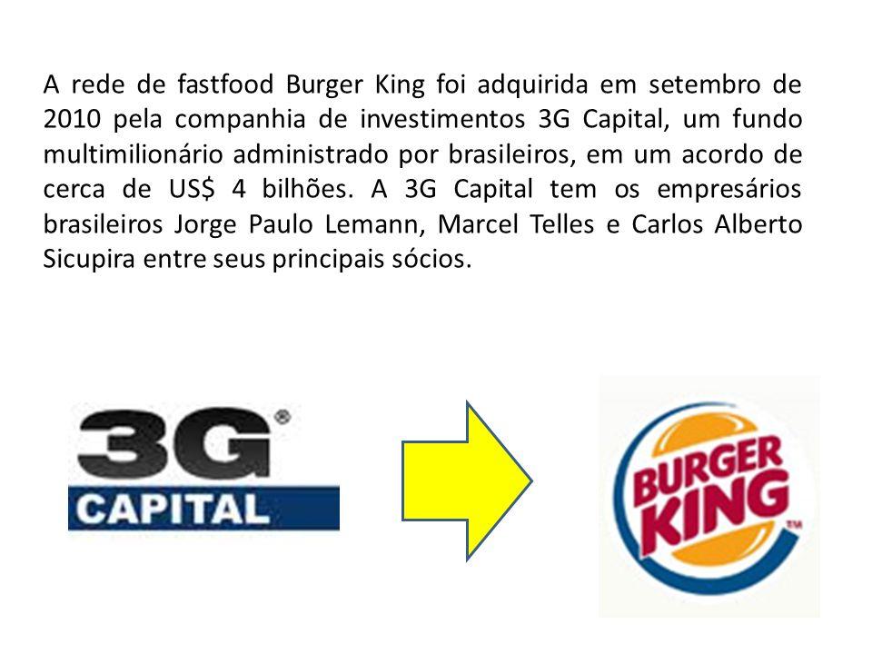 A rede de fastfood Burger King foi adquirida em setembro de 2010 pela companhia de investimentos 3G Capital, um fundo multimilionário administrado por brasileiros, em um acordo de cerca de US$ 4 bilhões.