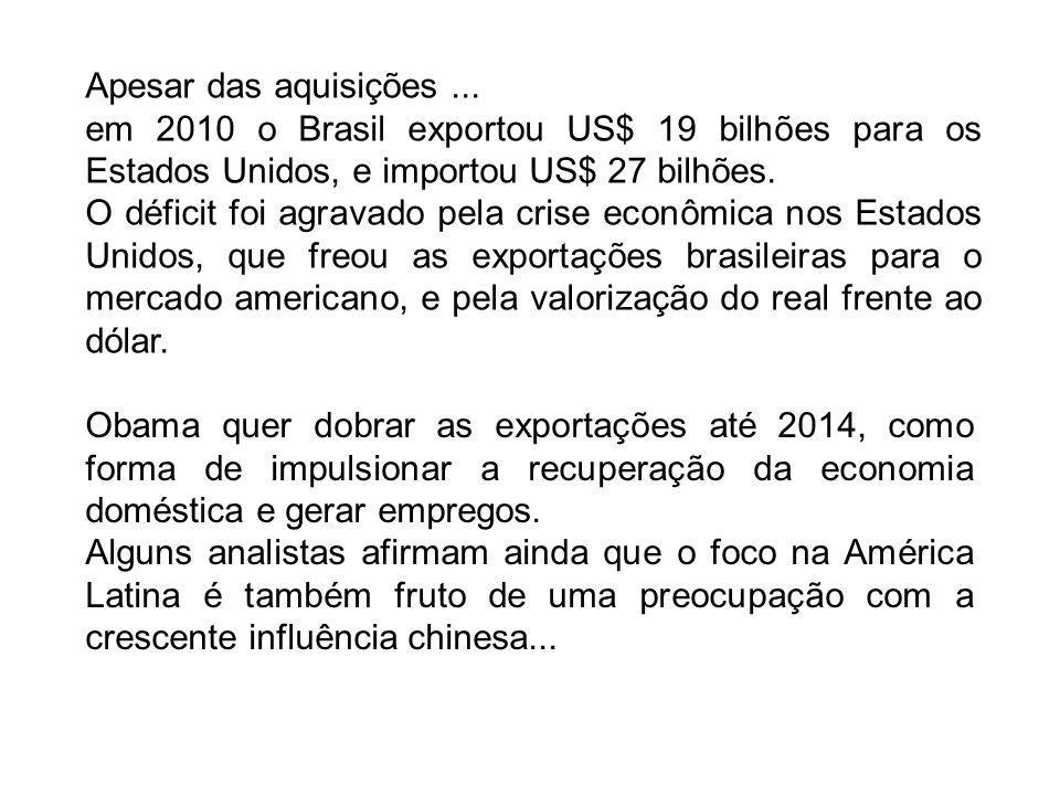 Apesar das aquisições ... em 2010 o Brasil exportou US$ 19 bilhões para os Estados Unidos, e importou US$ 27 bilhões.