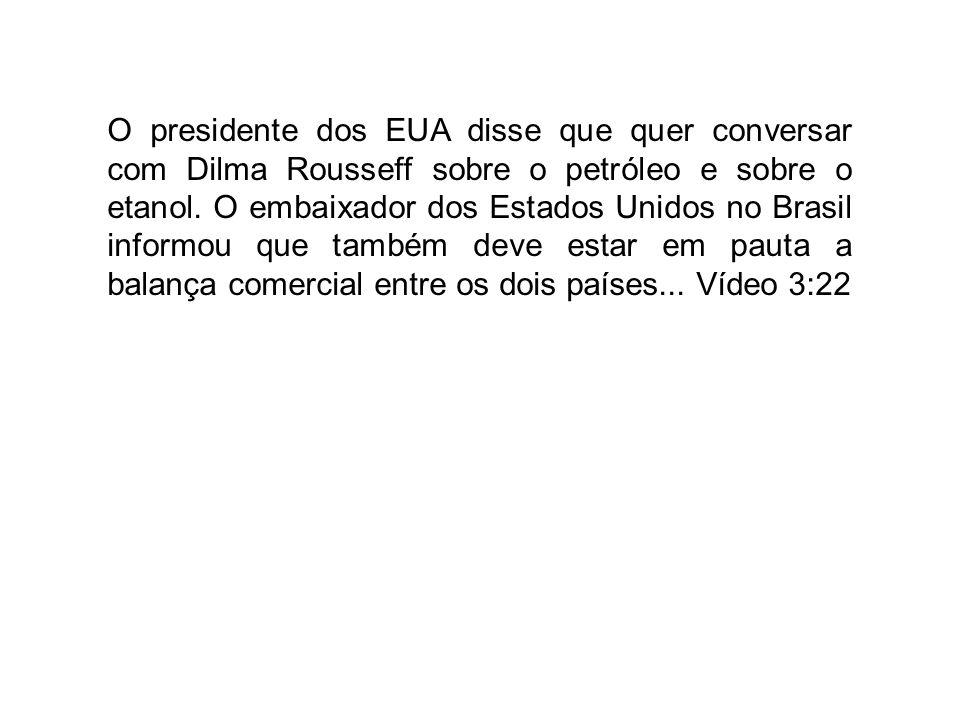 O presidente dos EUA disse que quer conversar com Dilma Rousseff sobre o petróleo e sobre o etanol.