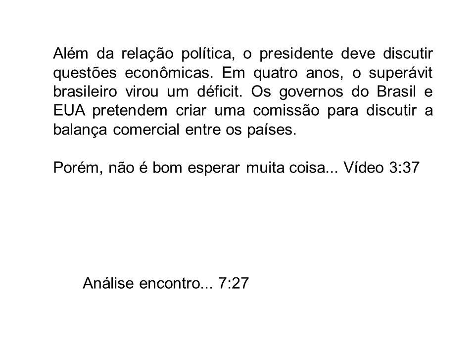 Além da relação política, o presidente deve discutir questões econômicas. Em quatro anos, o superávit brasileiro virou um déficit. Os governos do Brasil e EUA pretendem criar uma comissão para discutir a balança comercial entre os países.