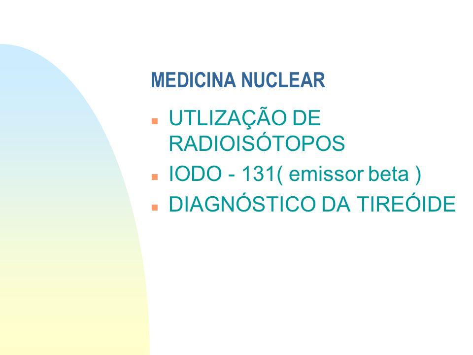 UTLIZAÇÃO DE RADIOISÓTOPOS IODO - 131( emissor beta )