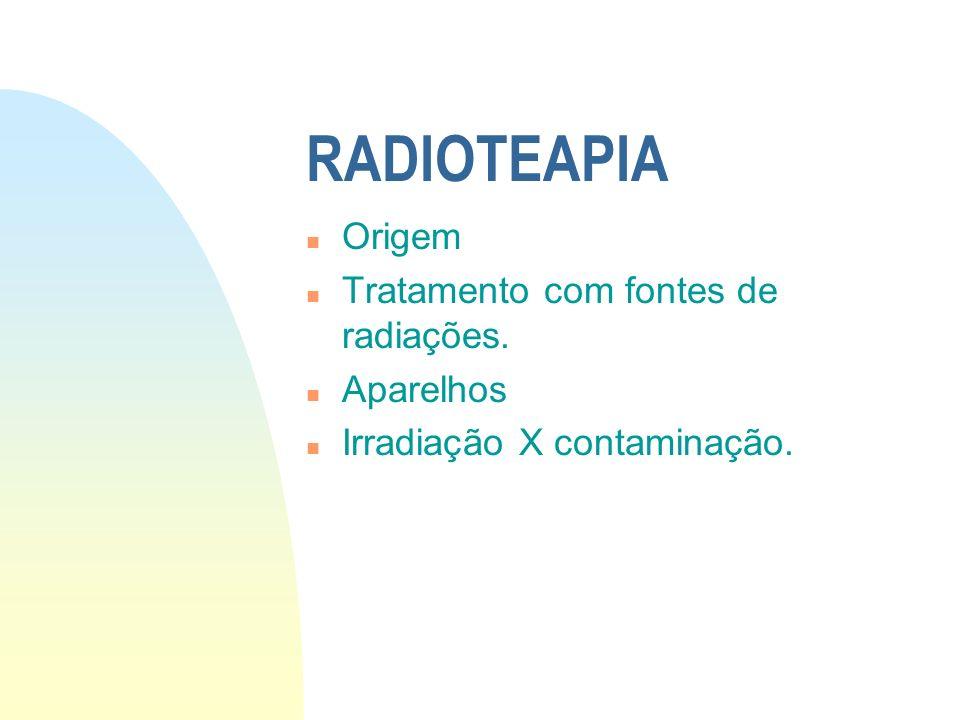 RADIOTEAPIA Origem Tratamento com fontes de radiações. Aparelhos