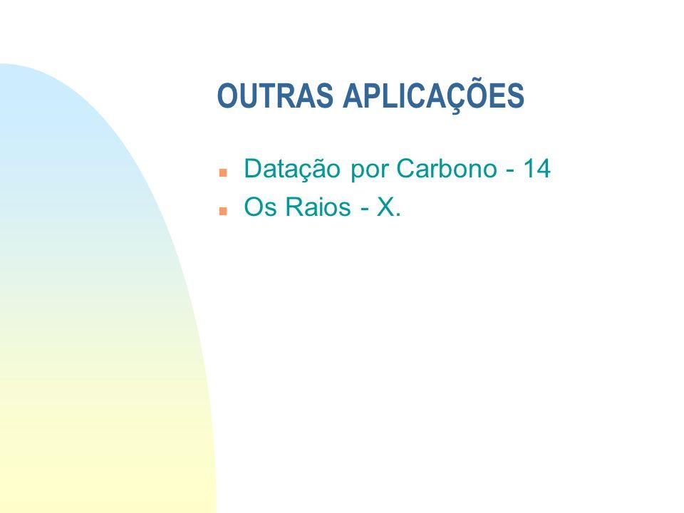 OUTRAS APLICAÇÕES Datação por Carbono - 14 Os Raios - X.
