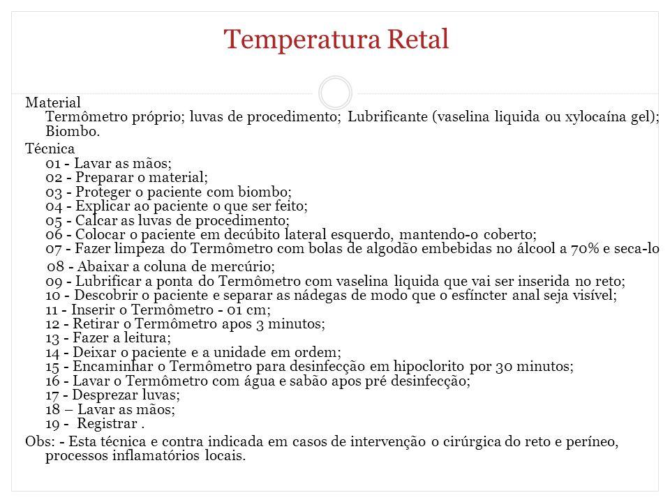 Temperatura Retal Material Termômetro próprio; luvas de procedimento; Lubrificante (vaselina liquida ou xylocaína gel); Biombo.