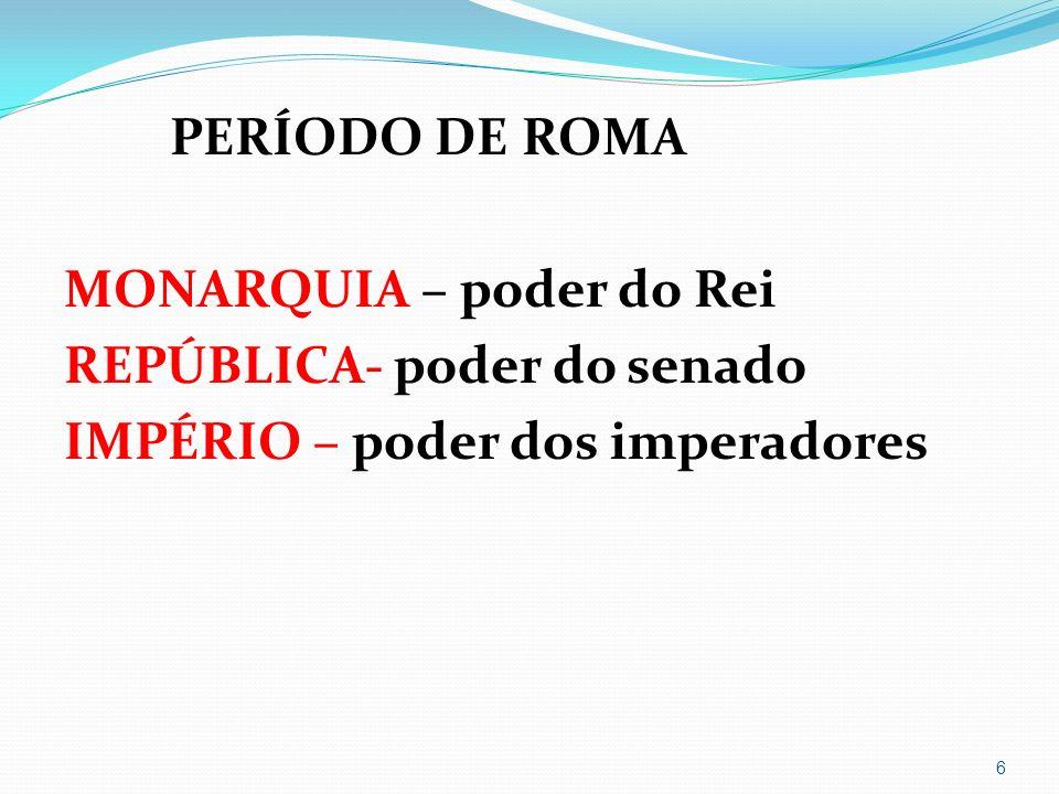 PERÍODO DE ROMA MONARQUIA – poder do Rei REPÚBLICA- poder do senado IMPÉRIO – poder dos imperadores
