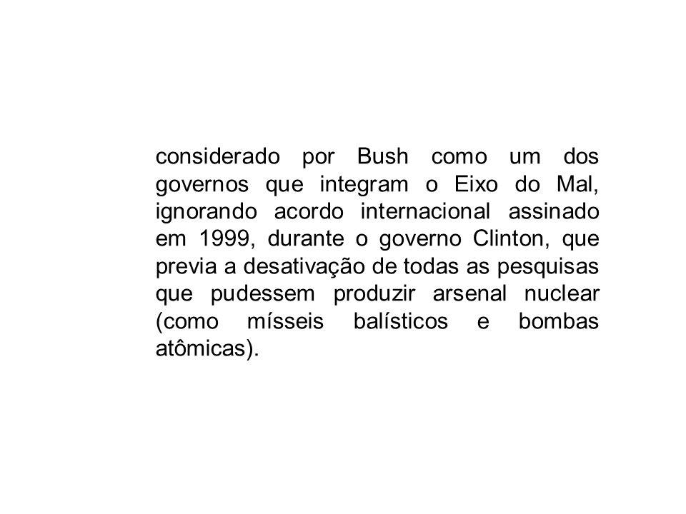 considerado por Bush como um dos governos que integram o Eixo do Mal, ignorando acordo internacional assinado em 1999, durante o governo Clinton, que previa a desativação de todas as pesquisas que pudessem produzir arsenal nuclear (como mísseis balísticos e bombas atômicas).