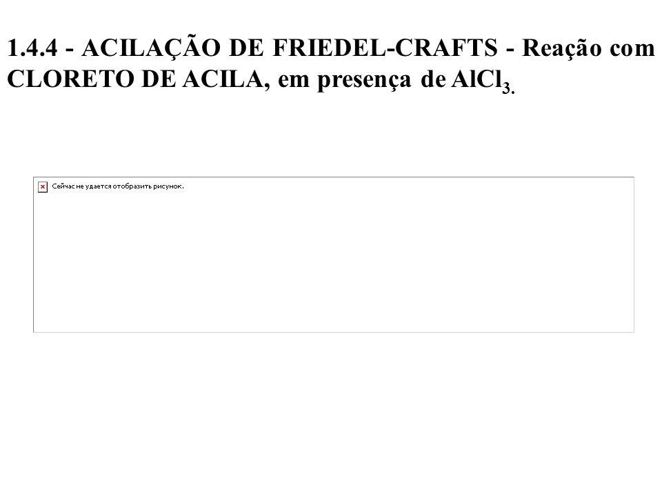 1.4.4 - ACILAÇÃO DE FRIEDEL-CRAFTS - Reação com CLORETO DE ACILA, em presença de AlCl3.