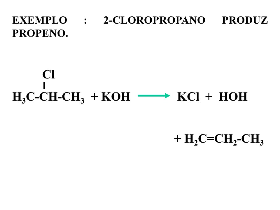 H3C-CH-CH3 + KOH KCl + HOH EXEMPLO : 2-CLOROPROPANO PRODUZ PROPENO. Cl