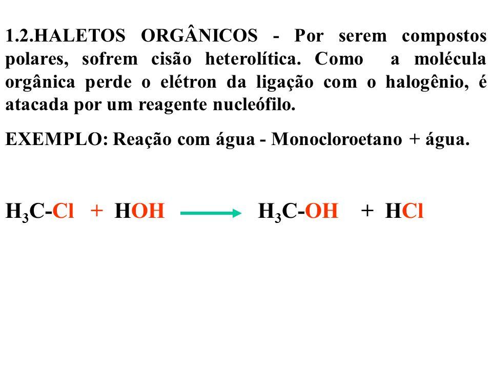 1.2.HALETOS ORGÂNICOS - Por serem compostos polares, sofrem cisão heterolítica. Como a molécula orgânica perde o elétron da ligação com o halogênio, é atacada por um reagente nucleófilo.