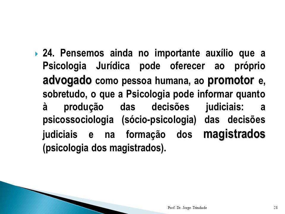 24. Pensemos ainda no importante auxílio que a Psicologia Jurídica pode oferecer ao próprio advogado como pessoa humana, ao promotor e, sobretudo, o que a Psicologia pode informar quanto à produção das decisões judiciais: a psicossociologia (sócio-psicologia) das decisões judiciais e na formação dos magistrados (psicologia dos magistrados).