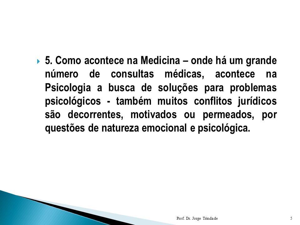 5. Como acontece na Medicina – onde há um grande número de consultas médicas, acontece na Psicologia a busca de soluções para problemas psicológicos - também muitos conflitos jurídicos são decorrentes, motivados ou permeados, por questões de natureza emocional e psicológica.