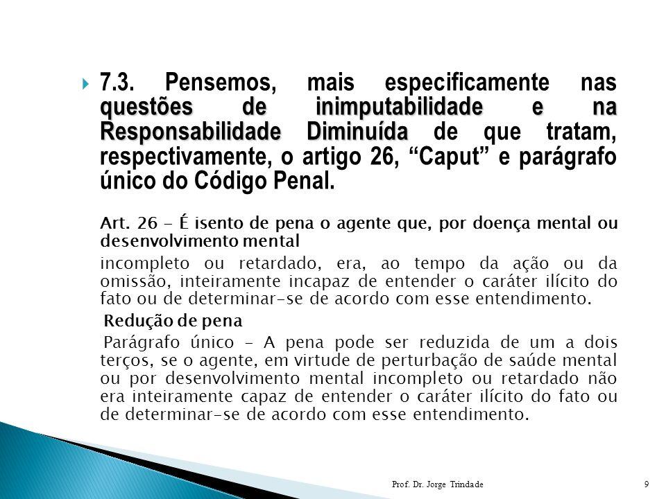 7.3. Pensemos, mais especificamente nas questões de inimputabilidade e na Responsabilidade Diminuída de que tratam, respectivamente, o artigo 26, Caput e parágrafo único do Código Penal.