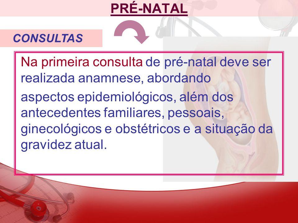 PRÉ-NATAL CONSULTAS. Na primeira consulta de pré-natal deve ser realizada anamnese, abordando.