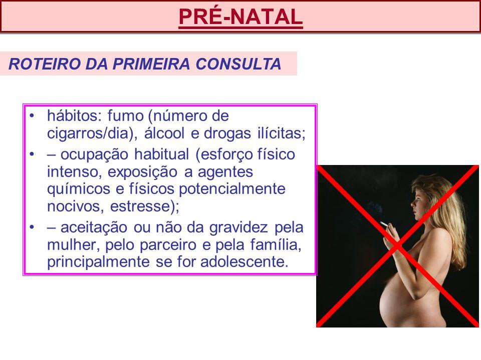 PRÉ-NATAL ROTEIRO DA PRIMEIRA CONSULTA. hábitos: fumo (número de cigarros/dia), álcool e drogas ilícitas;