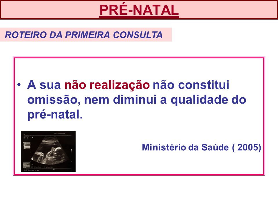 PRÉ-NATAL ROTEIRO DA PRIMEIRA CONSULTA. A sua não realização não constitui omissão, nem diminui a qualidade do pré-natal.