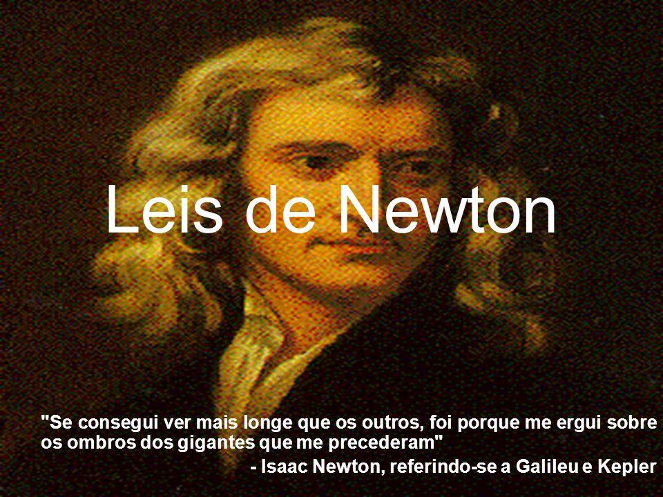 Leis de Newton Se consegui ver mais longe que os outros, foi porque me ergui sobre os ombros dos gigantes que me precederam