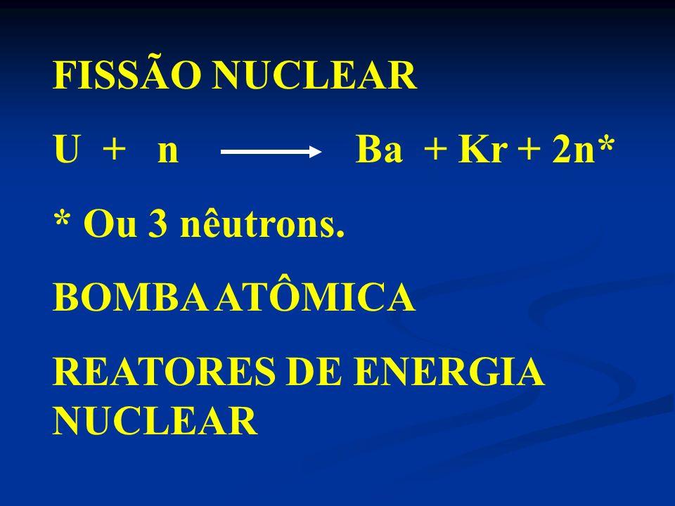FISSÃO NUCLEARU + n Ba + Kr + 2n* * Ou 3 nêutrons.