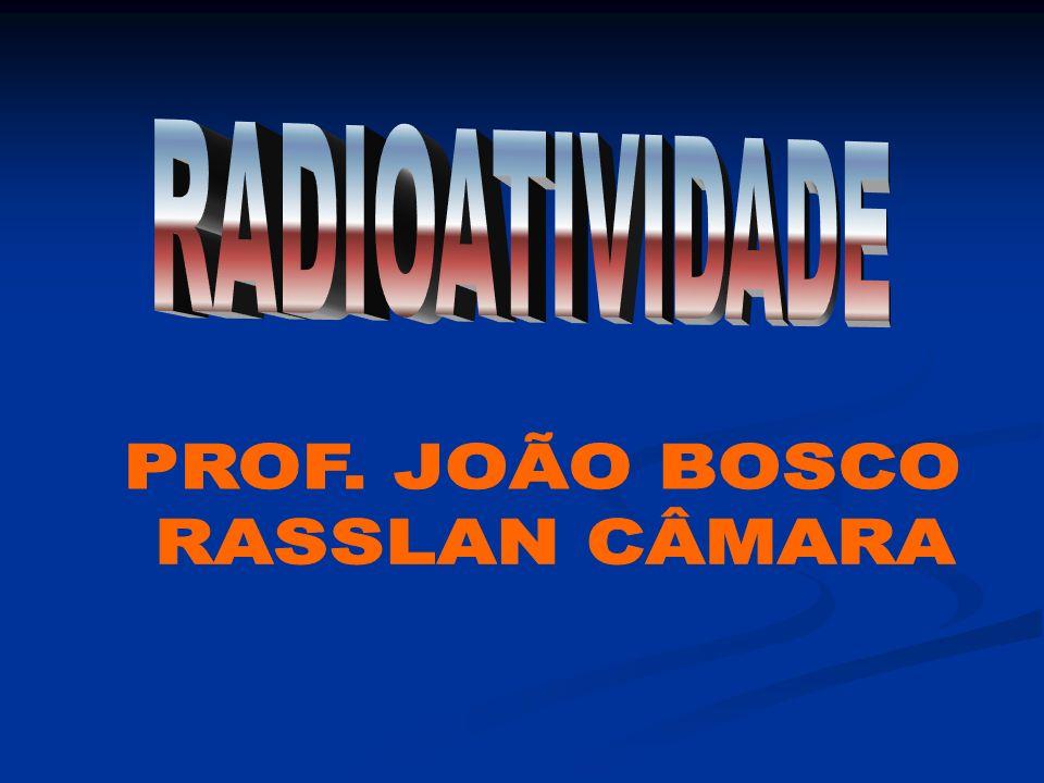 RADIOATIVIDADE PROF. JOÃO BOSCO RASSLAN CÂMARA