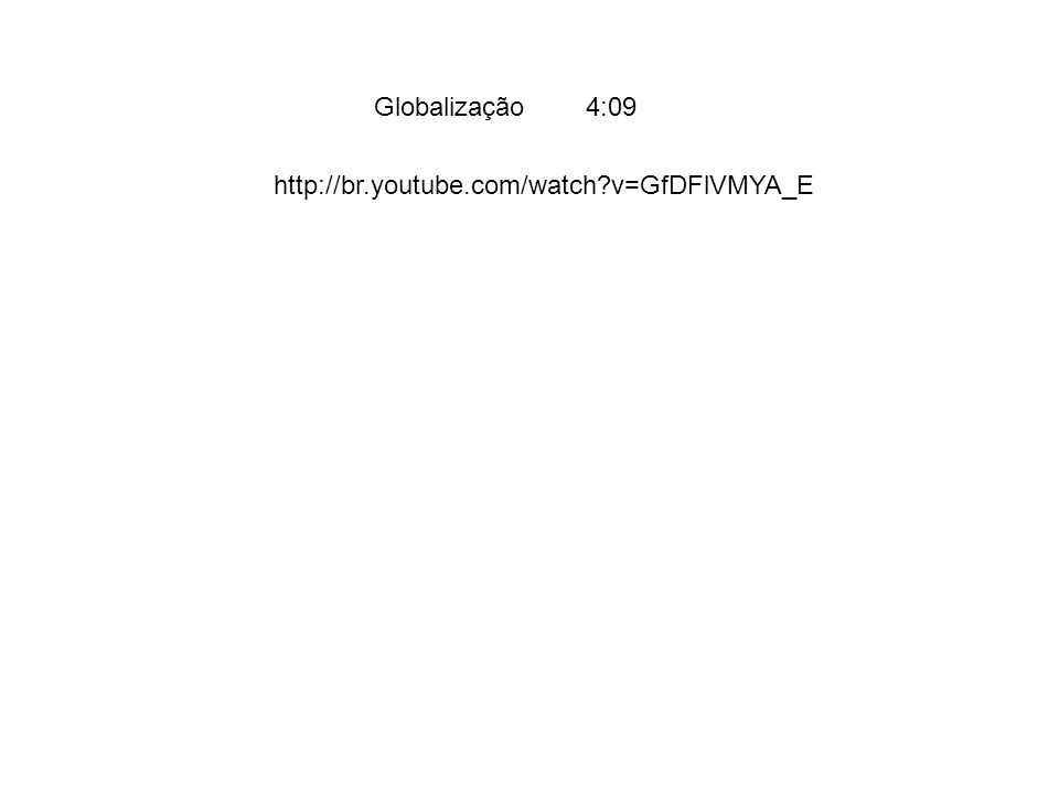 Globalização 4:09 http://br.youtube.com/watch v=GfDFlVMYA_E