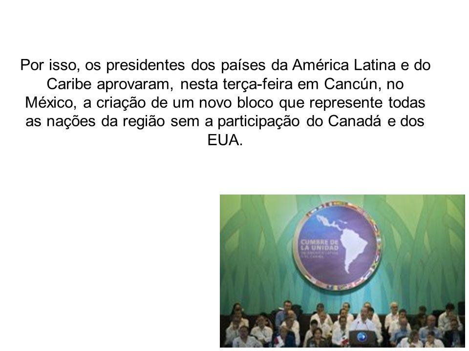 Por isso, os presidentes dos países da América Latina e do Caribe aprovaram, nesta terça-feira em Cancún, no México, a criação de um novo bloco que represente todas as nações da região sem a participação do Canadá e dos EUA.