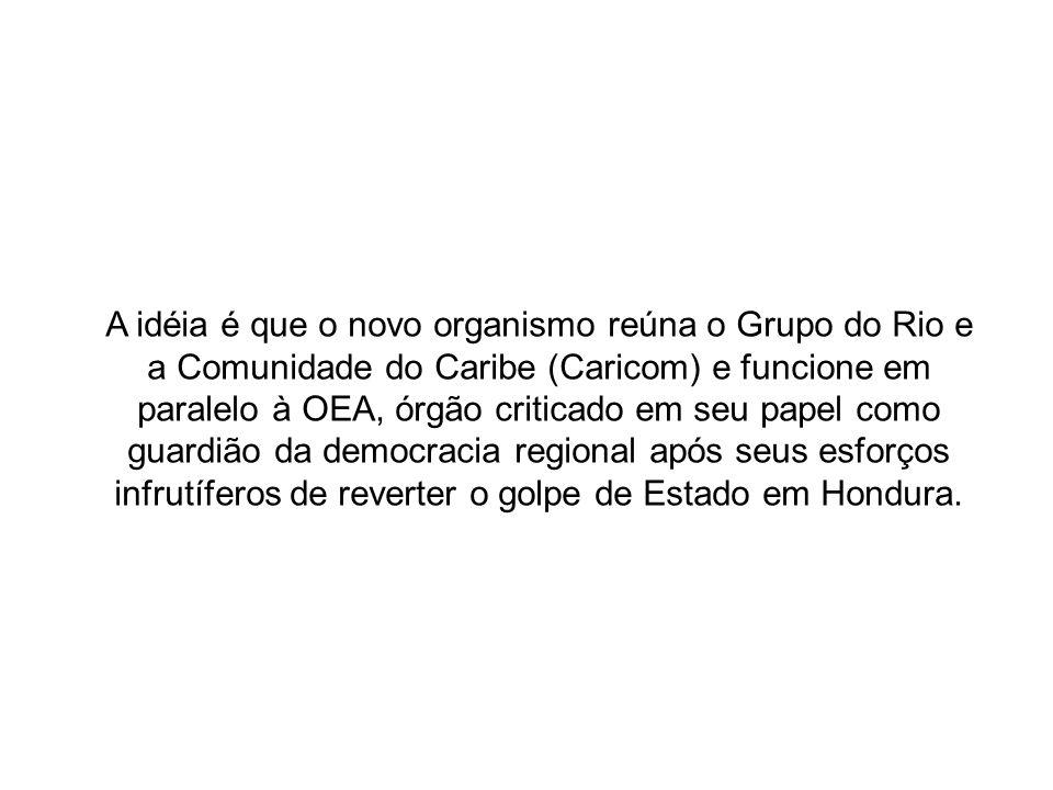A idéia é que o novo organismo reúna o Grupo do Rio e a Comunidade do Caribe (Caricom) e funcione em paralelo à OEA, órgão criticado em seu papel como guardião da democracia regional após seus esforços infrutíferos de reverter o golpe de Estado em Hondura.