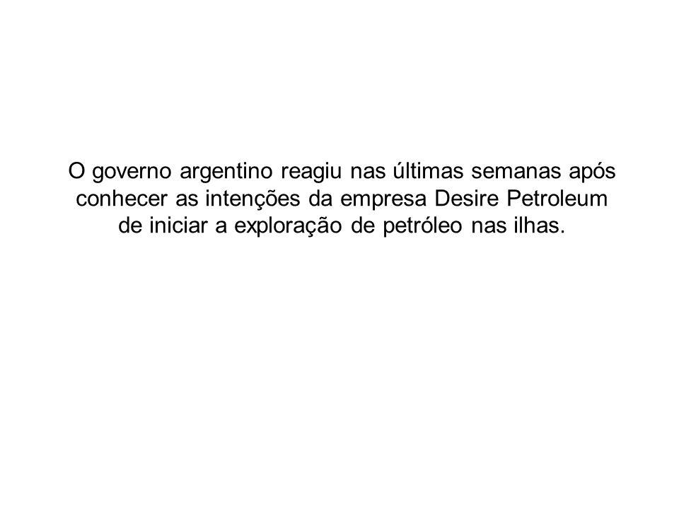 O governo argentino reagiu nas últimas semanas após conhecer as intenções da empresa Desire Petroleum de iniciar a exploração de petróleo nas ilhas.