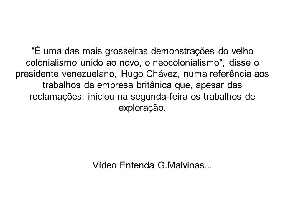 É uma das mais grosseiras demonstrações do velho colonialismo unido ao novo, o neocolonialismo , disse o presidente venezuelano, Hugo Chávez, numa referência aos trabalhos da empresa britânica que, apesar das reclamações, iniciou na segunda-feira os trabalhos de exploração.