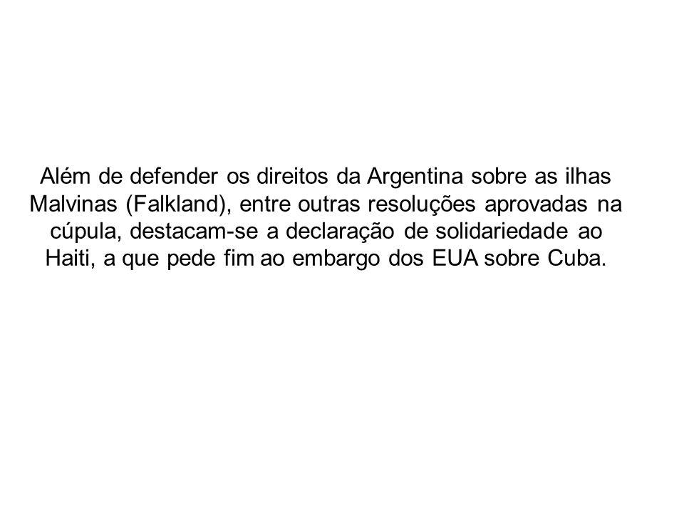 Além de defender os direitos da Argentina sobre as ilhas Malvinas (Falkland), entre outras resoluções aprovadas na cúpula, destacam-se a declaração de solidariedade ao Haiti, a que pede fim ao embargo dos EUA sobre Cuba.