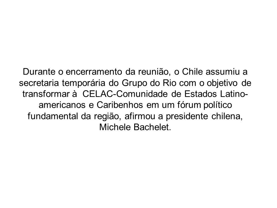 Durante o encerramento da reunião, o Chile assumiu a secretaria temporária do Grupo do Rio com o objetivo de transformar à CELAC-Comunidade de Estados Latino-americanos e Caribenhos em um fórum político fundamental da região, afirmou a presidente chilena, Michele Bachelet.