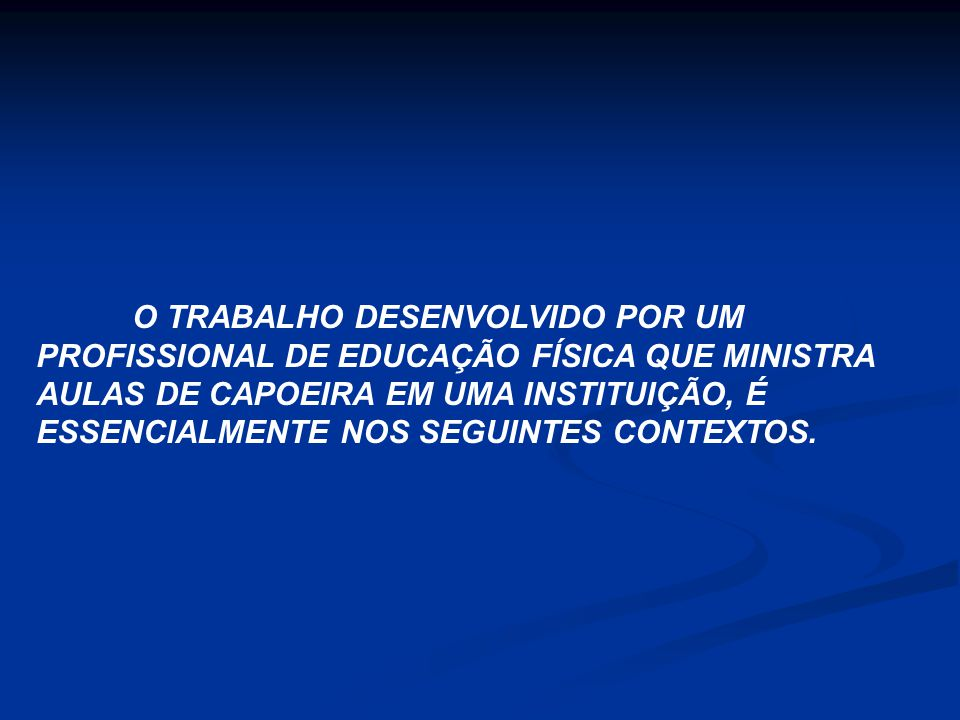 O TRABALHO DESENVOLVIDO POR UM PROFISSIONAL DE EDUCAÇÃO FÍSICA QUE MINISTRA AULAS DE CAPOEIRA EM UMA INSTITUIÇÃO, É ESSENCIALMENTE NOS SEGUINTES CONTEXTOS.
