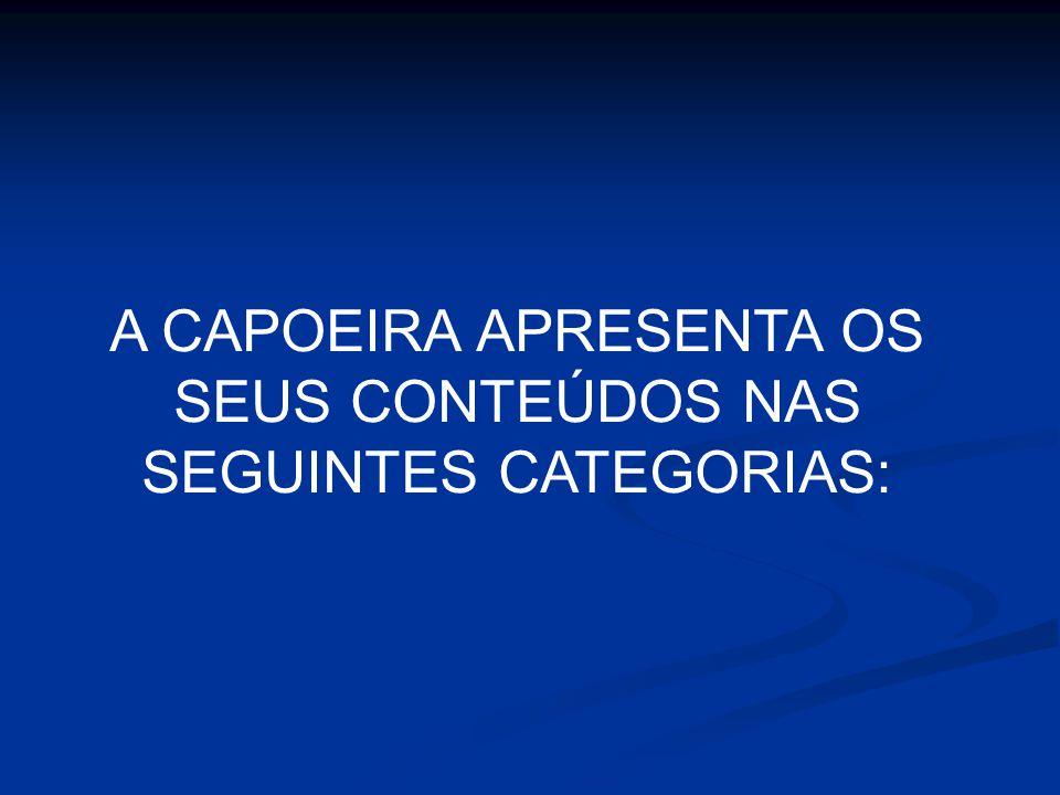 A CAPOEIRA APRESENTA OS SEUS CONTEÚDOS NAS SEGUINTES CATEGORIAS: