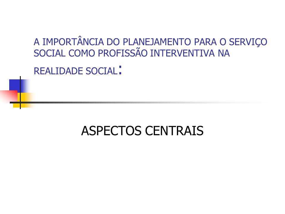 A IMPORTÂNCIA DO PLANEJAMENTO PARA O SERVIÇO SOCIAL COMO PROFISSÃO INTERVENTIVA NA REALIDADE SOCIAL: