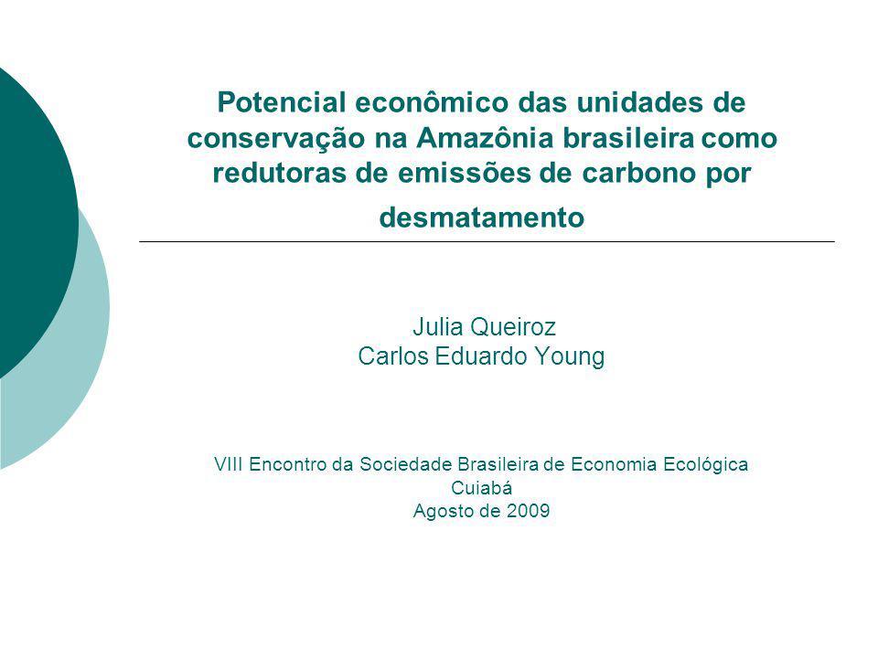Potencial econômico das unidades de conservação na Amazônia brasileira como redutoras de emissões de carbono por desmatamento Julia Queiroz Carlos Eduardo Young VIII Encontro da Sociedade Brasileira de Economia Ecológica Cuiabá Agosto de 2009