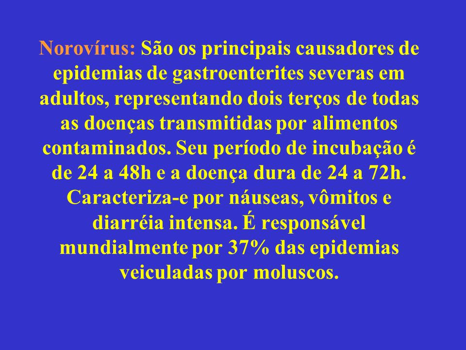 Norovírus: São os principais causadores de epidemias de gastroenterites severas em adultos, representando dois terços de todas as doenças transmitidas por alimentos contaminados.