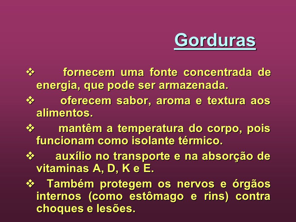 Gorduras  fornecem uma fonte concentrada de energia, que pode ser armazenada.  oferecem sabor, aroma e textura aos alimentos.